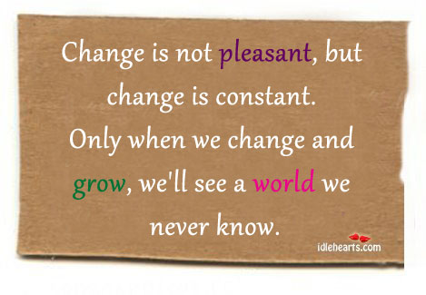 Change Is Not Pleasant, But Change Is Constant.