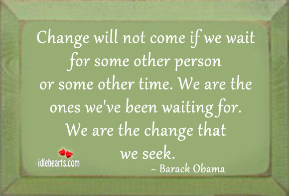 Change will not come if we wait for some other person Image