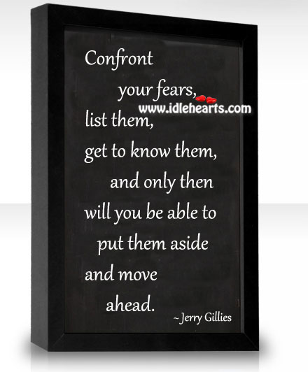 Confront your fears, list them, get to know them.