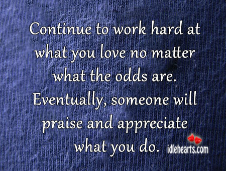 Continue To Work Hard At What You Love, No Matter What
