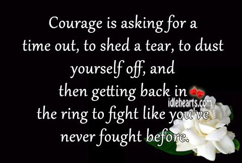 Courage Is Asking For A Time Out, To Shed A Tear…