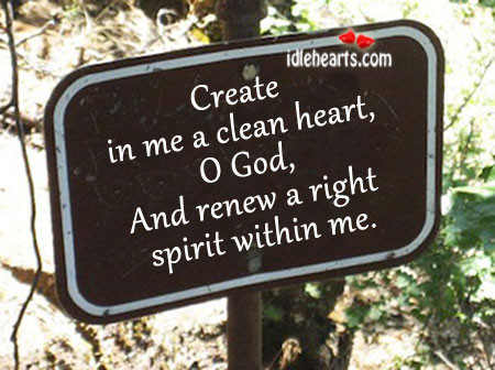Create In Me A Clean Heart, O God, And Renew A….
