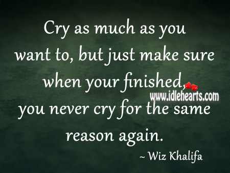 You Never Cry For The Same Reason Again.