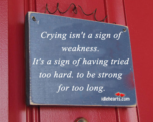 Crying Isn't A Sign Of Weakness…