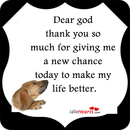 Image, Better, Chance, Dear, Dear God, Giving, God, Life, Make, Me, Much, My Life, New, Thank, Thank You, Today, You