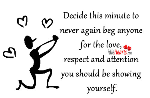 Decide This Minute To Never Again Beg Anyone For The Love