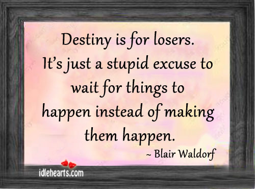 Destiny Is For Losers. It's Just A Stupid Excuse To…