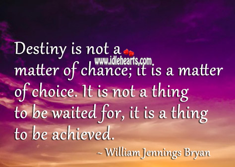 Destiny is not a matter of chance; it is a matter of choice. Image