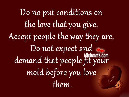 Do no put conditions on the love that you give. Image