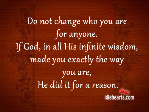 Do Not Change Who You Are For Anyone.