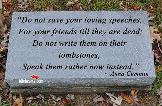 Do not save your loving speeches…