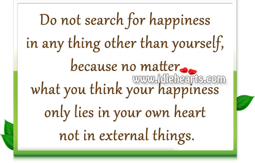 Happiness Only Lies In Your Own Heart Not In External Things.