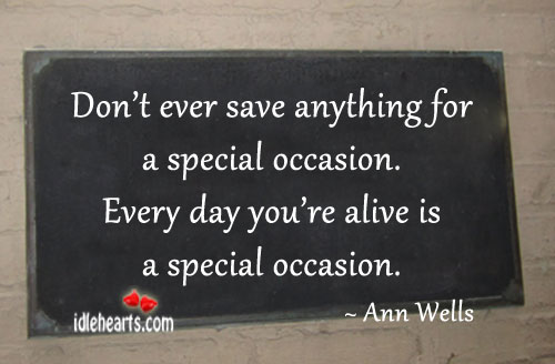 Image, Don't ever save anything for a special occasion.
