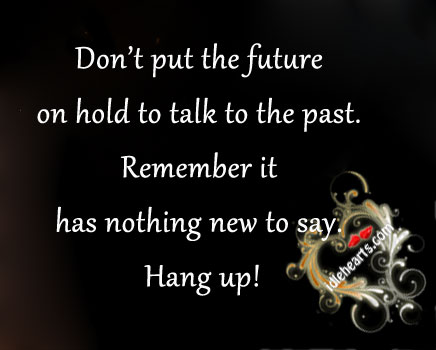 Don't put the future on hold to talk to the past. Image