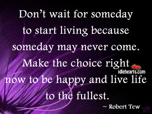 Don't wait for someday to start living because Image