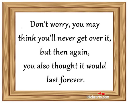 Don't worry, you may think you'll never get over it. Image