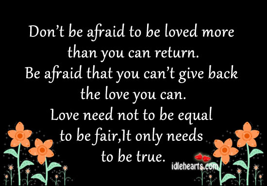 Don't Be Afraid To Be Loved More Than You Can Return.