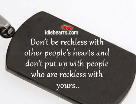 Don't Be Reckless With Other People's Hearts And..