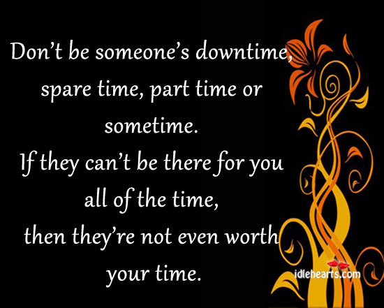 Don't Be Someone's Downtime, Spare Time, Part Time…