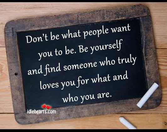 Don't Be What People Want You To Be.