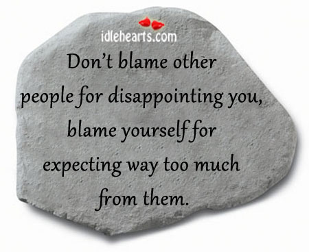 Don't Blame Other People For Disappointing You.