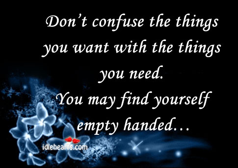 Don't Confuse The Things You Want With The…