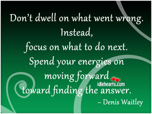 Don't Dwell On What Went Wrong. Instead, Focus On What To Do Next.