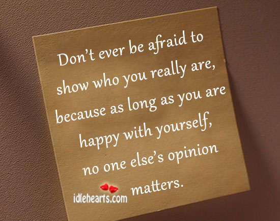 Don't Ever Be Afraid To Show Who You Really Are….