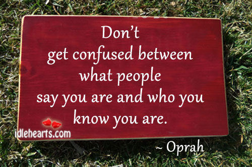 Don't Get Confused Between What people Say You….