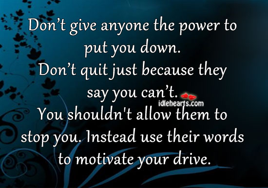 Don't Give Anyone The Power To Put You Down.