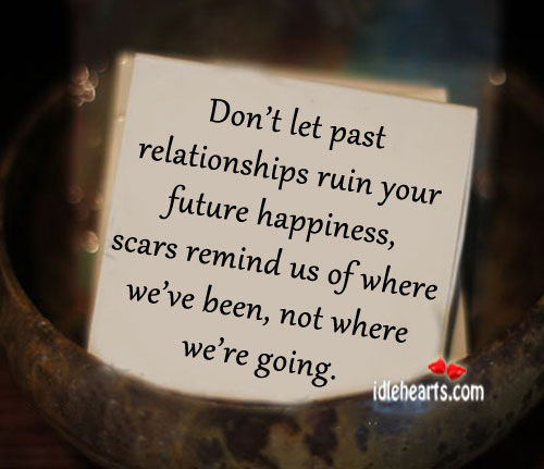 Don't Let Past Relationships Ruin You Future Happiness…