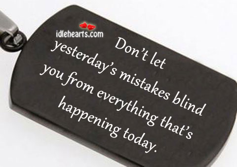 Don't Let Yesterday's Mistakes Blind You