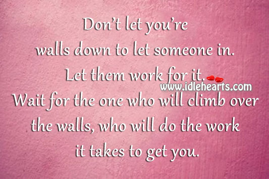 Don't Let You're Walls Down To Let Someone In.