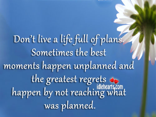 Don't Live A Life Full Of Plans.