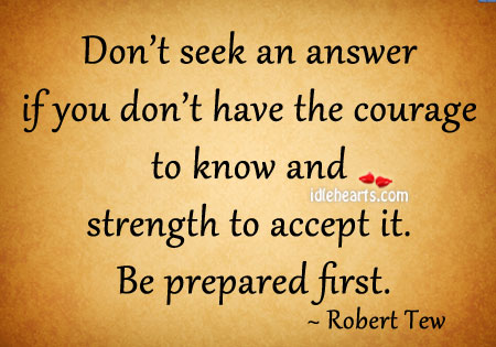 Don't Seek An Answer If You Don't Have The Courage….
