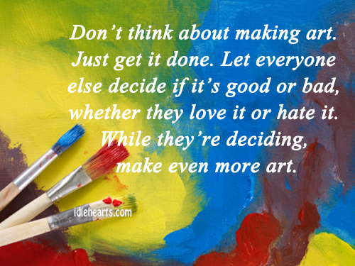 Don't Think About Making Art. Just Get It Done.