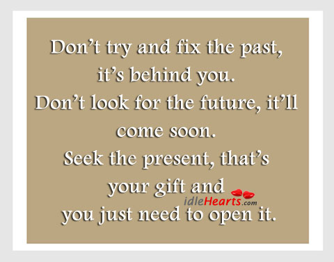Don't Try And Fix The Past, It's Behind You.