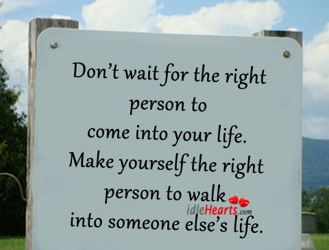 Don't Wait for the Right Person To Come Into Your Life.