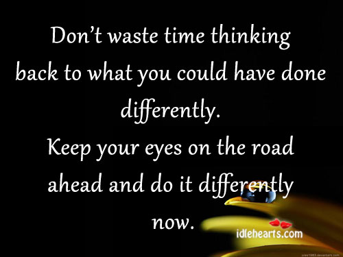 Don't Waste Time Thinking Back To What You Could Have…