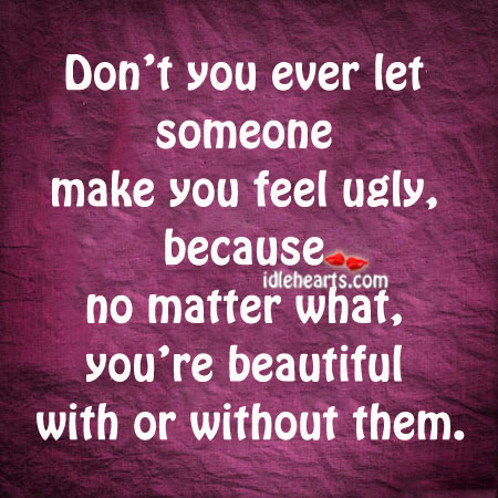 Don't You Ever Let Someone Make You Feel Ugly…