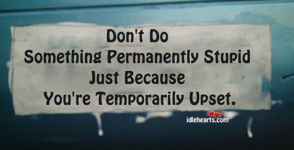 Don't Do Something Permanently Stupid Just Because….