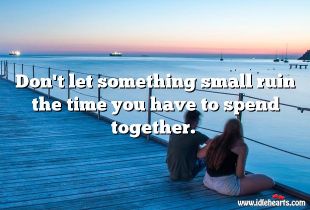 Don't Let Small Things Ruin.