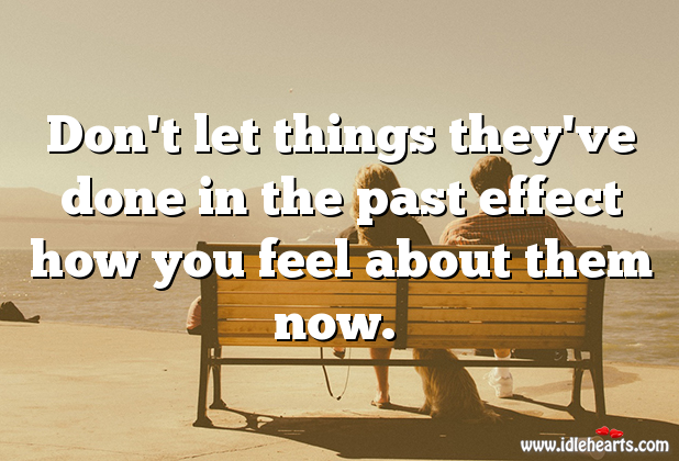 Don't Let Things Past Effect Your Feelings.
