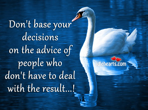 Don't Base Your Decisions On The Advice Of Other People, Advice, Decisions, People, Result