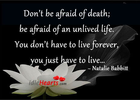 Don't be afraid of death, be afraid of an unlived life. Natalie Babbitt Picture Quote