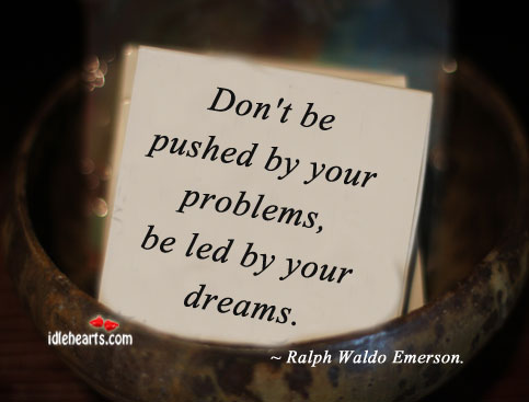 Don't be pushed by your problems, be led by your dreams. Image