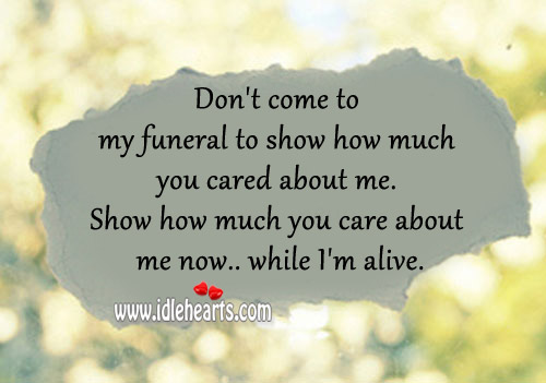 Show how much you care about me now while i'm alive. Image