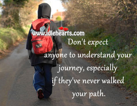 Don't Expect Anyone To Understand Your Journey..