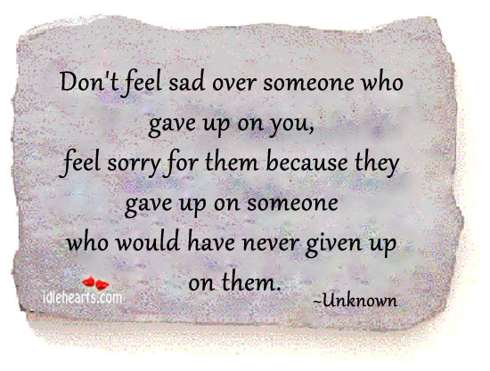 Don't feel sad over someone who gave up on you. Image