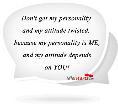 My Personality is Me And My Attitude Depends on You!